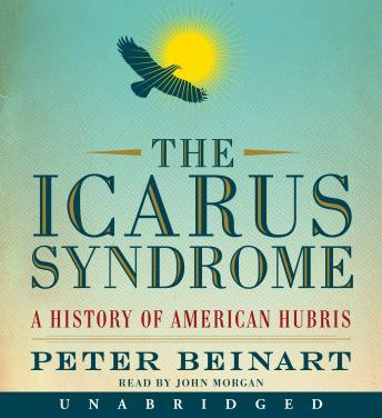 Icarus Syndrome: A History of American Hubris, Peter Beinart