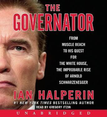 Governator: From Muscle Beach to His Quest for the White House, the Improbable Rise of Arnold Schwarzenegger, Ian Halperin
