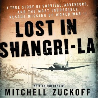 Download Lost in Shangri-La: A True Story of Survival, Adventure, and the Most Incredible Rescue Mission of World War II by Mitchell Zuckoff