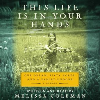 This Life in Your Hands: One Dream, Sixty Acres, and a Family Undone, Melissa Coleman