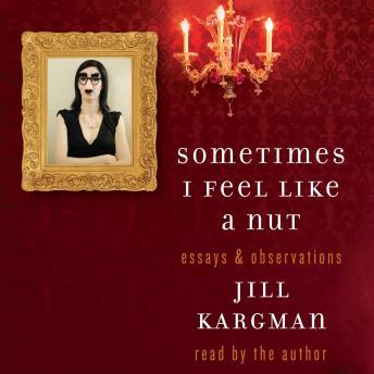 Sometimes I Feel Like a Nut: Essays and Observations, Jill Kargman