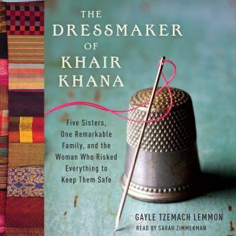 Dressmaker of Khair Khana: Five Sisters, One Remarkable Family, and the Woman Who Risked Everything to Keep Them Safe, Gayle Tzemach Lemmon