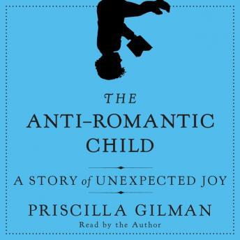 Anti-Romantic Child: A Story of Unexpected Joy, Priscilla Gilman