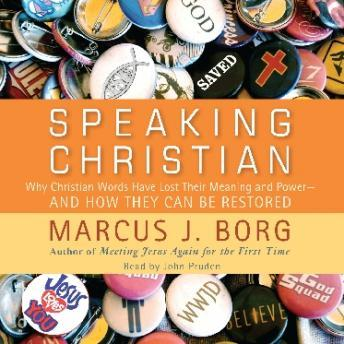 Speaking Christian: Why Christian Words Have Lost Their Meaning and Power—And How They Can Be Restored, Marcus J. Borg