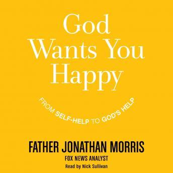 God Wants You Happy: From Self-Help to God's Help, Jonathan Morris