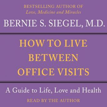 How to Live Between Office Visits: A Guide to Life, Love and Health, Bernie S. Siegel
