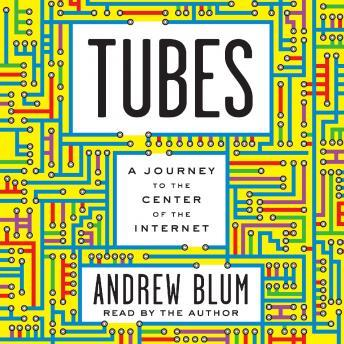 Tubes: A Journey to the Center of the Internet, Andrew Blum