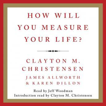 How Will You Measure Your Life?, Karen Dillon, James Allworth, Clayton M. Christensen
