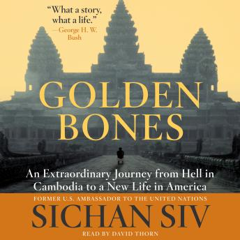 Golden Bones An Extraordinary Journey from Hell in Cambodia to a New Life in America