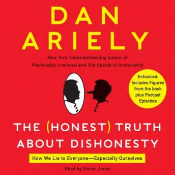 Honest Truth About Dishonesty: How We Lie to Everyone---Especially Ourselves, Dan Ariely
