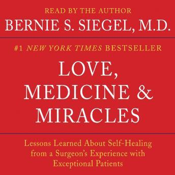 Love, Medicine and Miracles: Lessons Learned about Self-Healing from a Surgeon's Experience with Exceptional Patients, Bernie S. Siegel
