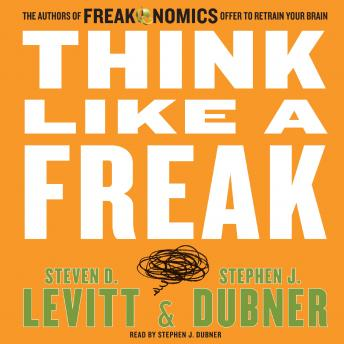 Think Like a Freak: The Authors of Freakonomics Offer to Retrain Your Brain, Steven D. Levitt, Stephen J. Dubner