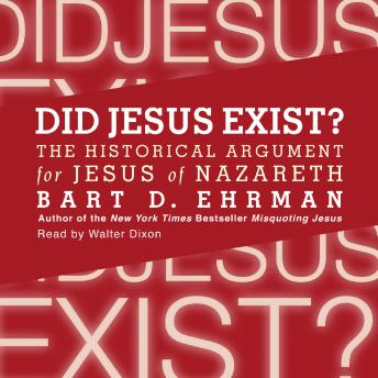 Did Jesus Exist?: The Historical Argument for Jesus of Nazareth, Bart D. Ehrman