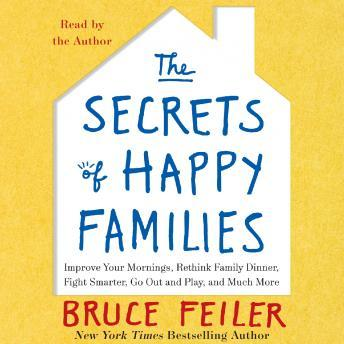 Secrets of Happy Families: Surprising New Ideas to Bring More Togetherness, Less Chaos, and Greater Joy, Bruce Feiler
