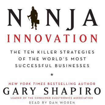 Ninja Innovation: The Ten Killer Strategies of the World's Most Successful Businesses, Gary Shapiro