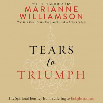Tears to Triumph: The Spiritual Journey from Suffering to Enlightenment, Marianne Williamson