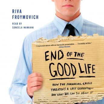 End of The Good Life: How the Financial Crisis Threatens a Lost Generation--and What We Can Do About It, Riva Froymovich