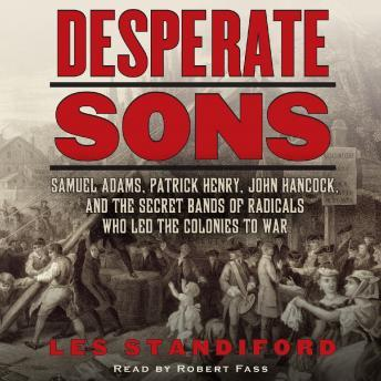 Desperate Sons: Samuel Adams, Patrick Henry, John Hancock, and the Secret Bands of Radicals Who Led the Colonies to War, Les Standiford