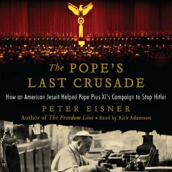 Pope's Last Crusade: How an American Jesuit Helped Pope Pius XI's Campaign to Stop Hitler, Peter Eisner