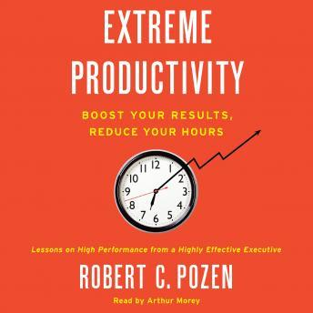 Extreme Productivity: Boost Your Results, Reduce Your Hours, Robert C. Pozen