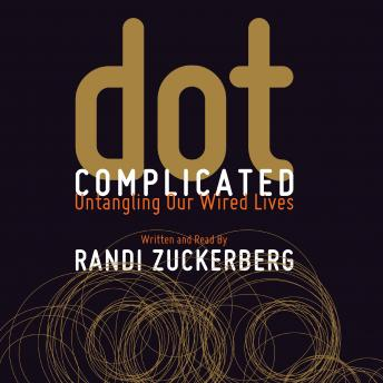 Dot Complicated: Untangling Our Wired Lives, Randi Zuckerberg
