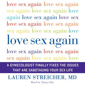 Love Sex Again: A Gynecologist Finally Fixes the Issues That Are Sabotaging Your Sex Life, Lauren Streicher