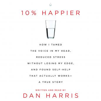 10% Happier: How I Tamed the Voice in My Head, Reduced Stress Without Losing My Edge, and Found a Self-Help That Actually Works--A True Story, Audio book by Dan Harris