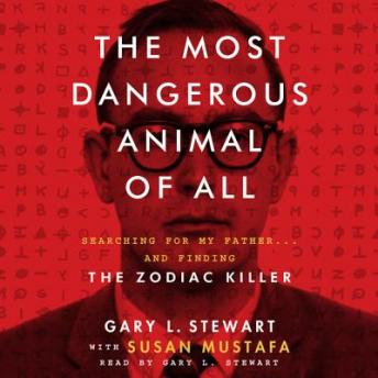 Most Dangerous Animal of All: Searching for My Father...and Finding the Zodiac Killer, Susan Mustafa, Gary L. Stewart