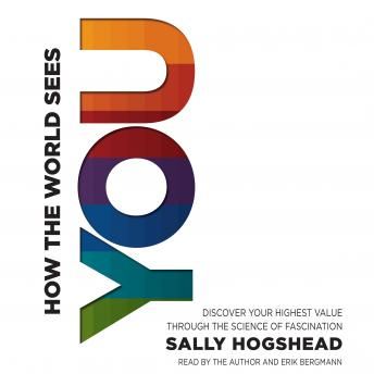 How the World Sees You: Discover Your Highest Value Through the Science of Fascination, Sally Hogshead