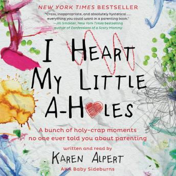 Download I Heart My Little A-Holes: A bunch of holy-crap moments no one ever told you about parenting by Karen Alpert