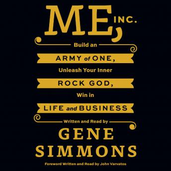Me, Inc.: Build an Army of One, Unleash Your Inner Rock God, Win in Life and Business, Mr. Gene Simmons
