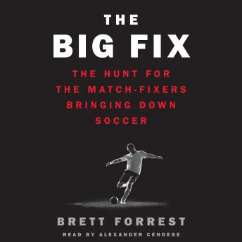 Download Big Fix: The Hunt for the Match-Fixers Bringing Down Soccer by Brett Forrest