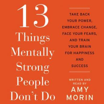 13 Things Mentally Strong People Don't Do: Take Back Your Power, Embrace Change, Face Your Fears, and Train Your Brain for Happienss and Success, Amy Morin
