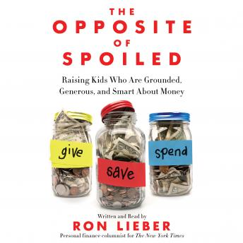 Opposite of Spoiled: Raising Kids Who Are Grounded, Generous, and Smart About Money, Ron Lieber