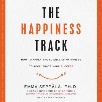 Happiness Track: How to Apply the Science of Happiness to Accelerate Your Success, Emma Seppala