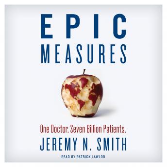 Epic Measures: One Doctor. Seven Billion Patients., Jeremy N. Smith