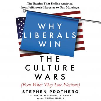Download Why Liberals Win the Culture Wars (Even When They Lose Elections): The Battles That Define America from Jefferson's Heresies to Gay Marriage by Stephen Prothero