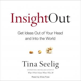 Insight Out: Get Ideas Out of Your Head and Into the World, Tina Seelig