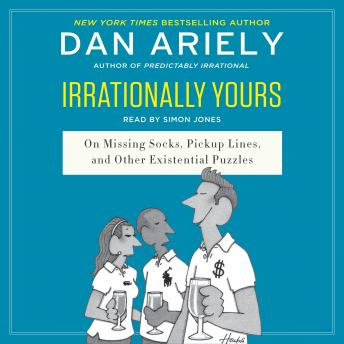 Irrationally Yours: On Missing Socks, Pickup Lines, and Other Existential Puzzles, Dr. Dan Ariely