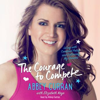 Courage to Compete: Living with Cerebral Palsy and Following My Dreams, Abbey Curran, Elizabeth Kaye