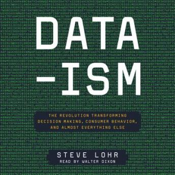 Data-ism: The Revolution Transforming Decision Making, Consumer Behavior, and Almost Everything Else, Steve Lohr