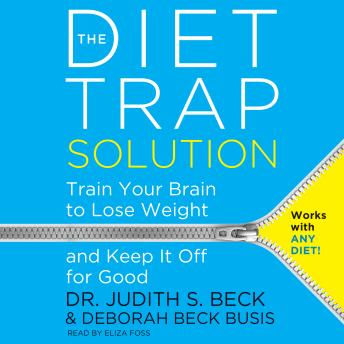 Diet Trap Solution: Train Your Brain to Lose Weight and Keep It Off for Good, Judith S. Beck, Ph.D., Deborah Beck Busis