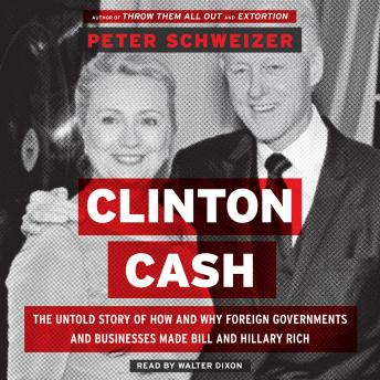 Clinton Cash: The Untold Story of How and Why Foreign Governments and Businesses Helped Make Bill and Hillary Rich, Peter Schweizer