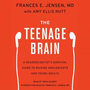 Teenage Brain: A Neuroscientist's Survival Guide to Raising Adolescents and Young Adults, Amy Ellis Nutt, Frances E. Jensen
