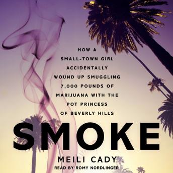 Smoke: How a Small-Town Girl Accidentally Wound Up Smuggling 7,000 Pounds of Marijuana with the Pot Princess of Beverly Hills, Meili Cady