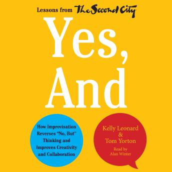 Yes, And: How Improvisation Reverses 'No, But' Thinking and Improves Creativity and Collaboration--Lessons from The Second City