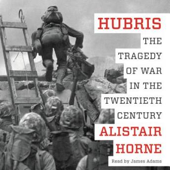 Hubris: The Tragedy of War in the Twentieth Century, Alistair Horne