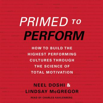 Primed to Perform: How to Build the Highest Performing Cultures Through the Science of Total Motivation, Lindsay McGregor, Neel Doshi