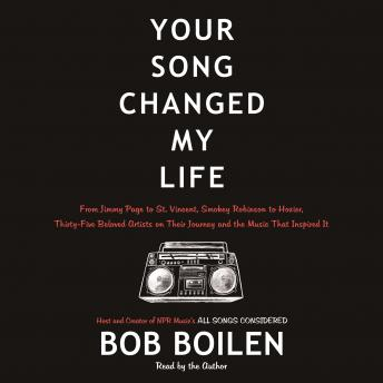 Your Song Changed My Life: From Jimmy Page to St. Vincent, Smokey Robinson to Hozier, Thirty-Five Beloved Artists on Their Journey and the Music That Inspired It, Bob Boilen