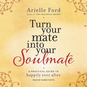 Turn Your Mate into Your Soulmate: A Practical Guide to Happily Ever After, Arielle Ford